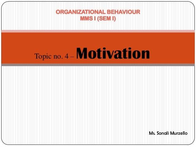 ORGANIZATIONAL BEHAVIOUR              MMS I (SEM I)Topic no. 4 –   Motivation                                  Ms. Sonali ...