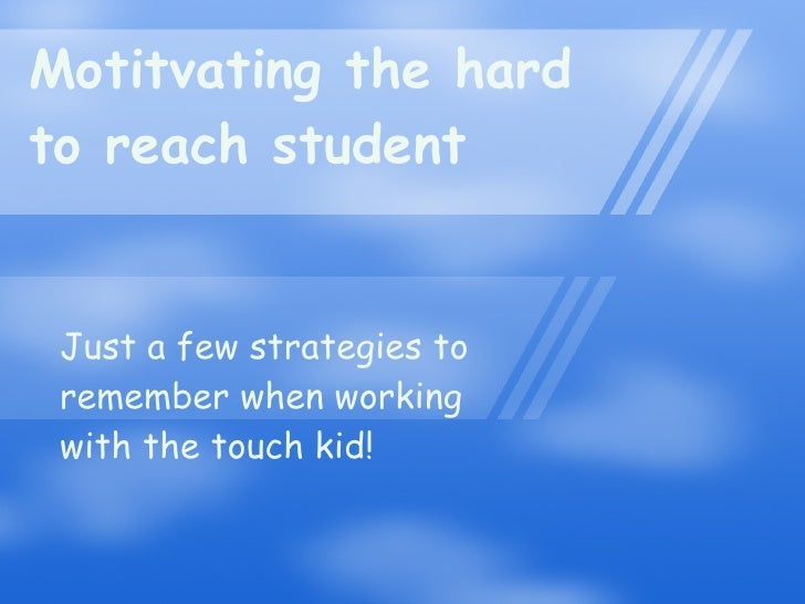 Motitvating the hard to reach student Just a few strategies to remember when working with the touch kid!