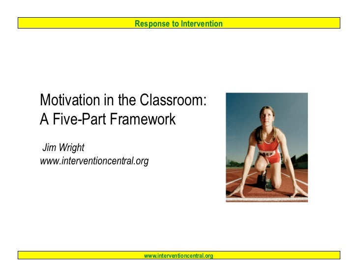 Response to InterventionMotivation in the Classroom:A Five-Part FrameworkJim Wrightwww.interventioncentral.org            ...