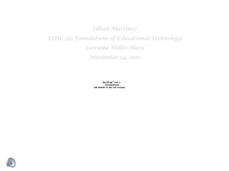 <ul><li>Jillian Martinez </li></ul><ul><li>EDU: 352 Foundations of Educational Technology </li></ul><ul><li>Lorraine Mille...
