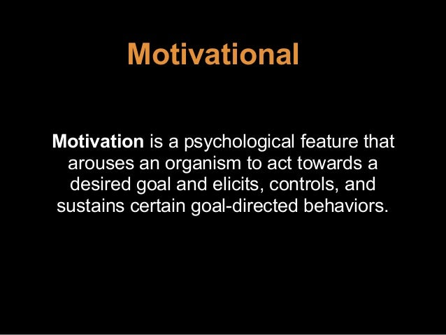Motivational Motivation is a psychological feature that arouses an organism to act towards a desired goal and elicits, con...