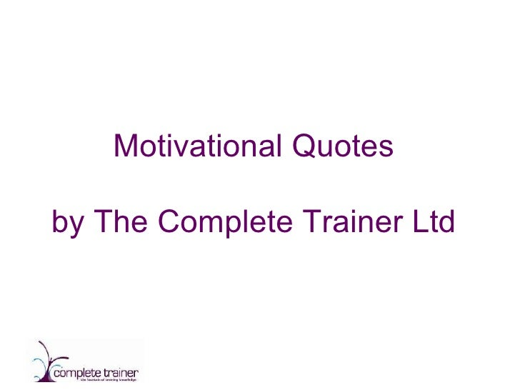 Good Slide Guide Delivered by (your name) Motivational Quotes by The Complete Trainer Ltd