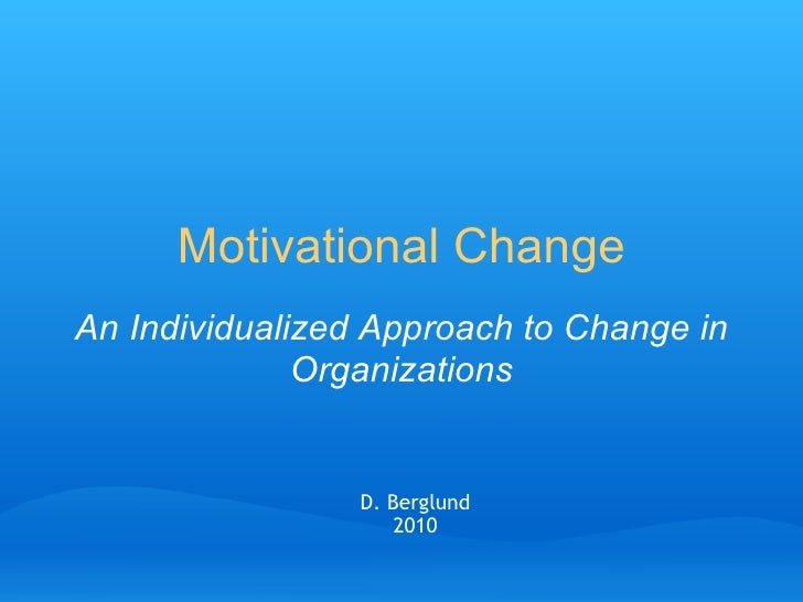 Motivational Change An Individualized Approach to Change in Organizations D. Berglund 2010