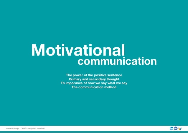 Motivational communication The power of the positive sentence Primary and secondary thought Th imporance of how we say wha...