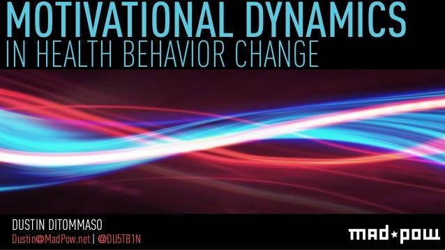 MOTIVATIONAL DYNAMICS IN HEALTH BEHAVIOR CHANGE  DUSTIN DITOMMASO  Dustin@MadPow.net | @DU5TB1N