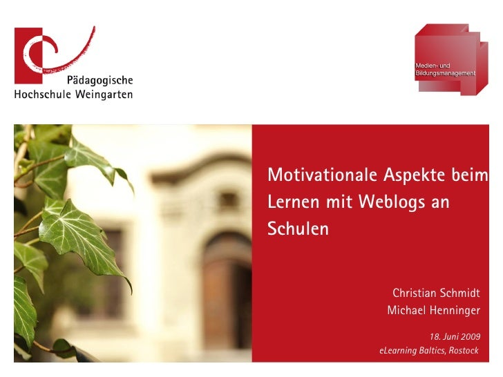 Motivationale Aspekte beim Lernen mit Weblogs an Schulen Christian Schmidt Michael Henninger 18. Juni 2009 eLearning Balti...