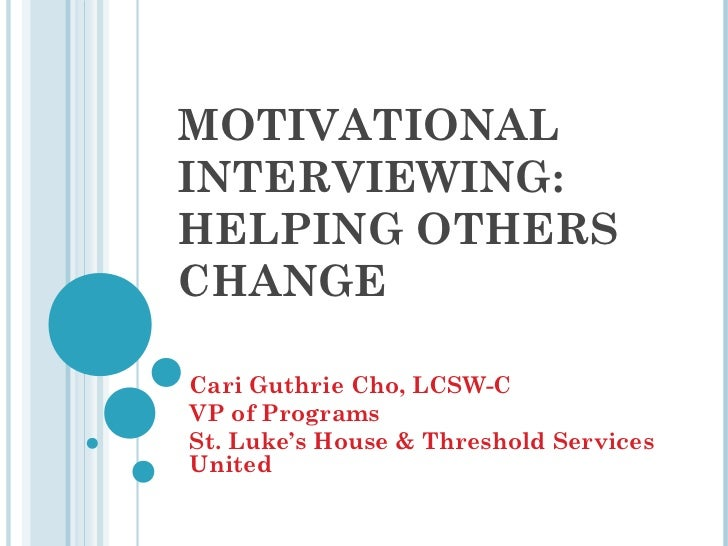 MOTIVATIONALINTERVIEWING:HELPING OTHERSCHANGECari Guthrie Cho, LCSW-CVP of ProgramsSt. Luke's House & Threshold ServicesUn...