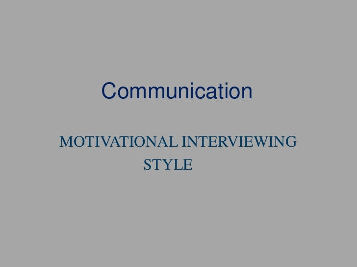 Communication<br />     MOTIVATIONAL INTERVIEWING<br />STYLE<br />