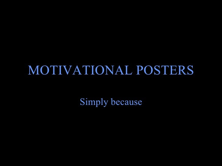 MOTIVATIONAL POSTERS Simply because