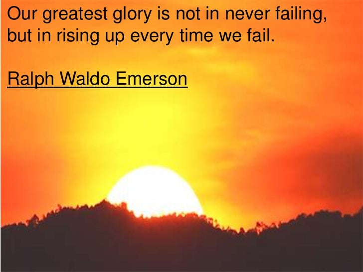 Our greatest glory is not in never failing,but in rising up every time we fail.Ralph Waldo Emerson