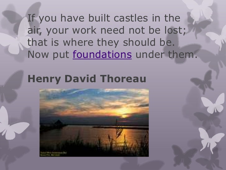 If you have built castles in theair, your work need not be lost;that is where they should be.Now put foundations under the...