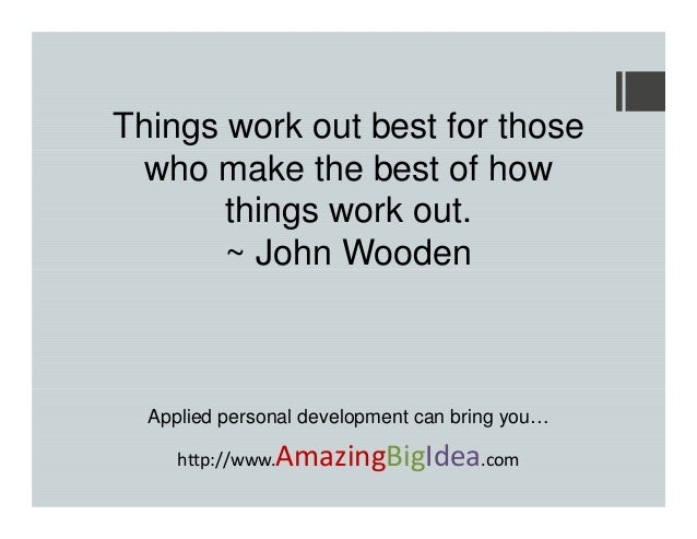 Things work out best for those who make the best of how things work out. ~ John Wooden  Applied personal development can b...