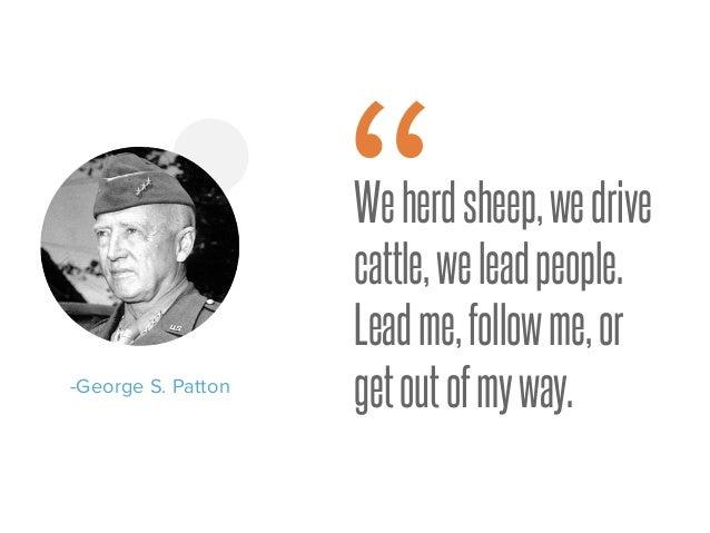 "Weherdsheep,wedrive cattle,weleadpeople. Leadme,followme,or getoutofmyway.-George S. Patton """