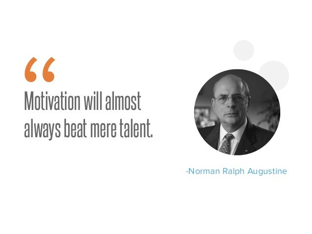 """Motivationwillalmost alwaysbeatmeretalent. -Norman Ralph Augustine """" 9"""