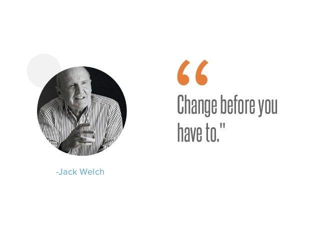 "Changebeforeyou haveto."" -Jack Welch """
