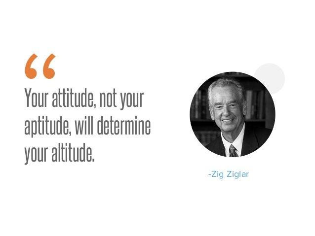 "Yourattitude,notyour aptitude,willdetermine youraltitude. -Zig Ziglar "" 9"