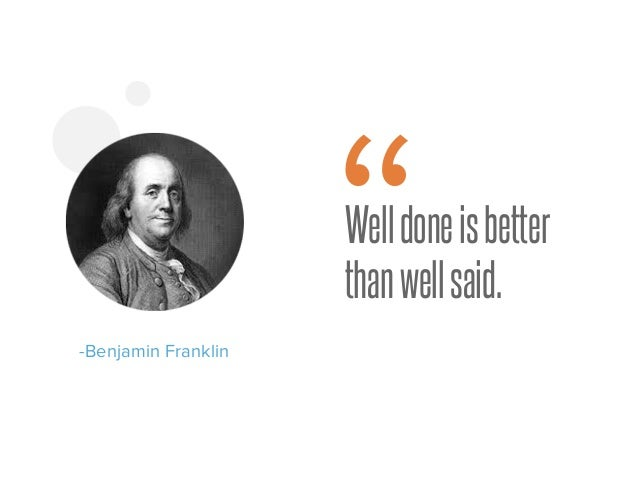 "Welldoneisbetter thanwellsaid. -Benjamin Franklin """