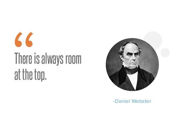 """Thereisalwaysroom atthetop. -Daniel Webster """""""
