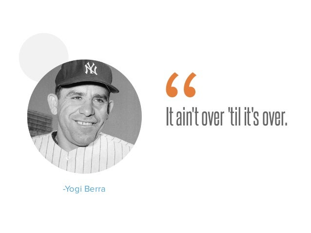 "Itain'tover'tilit'sover. -Yogi Berra """