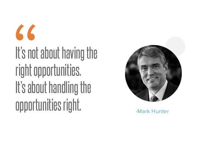 """It'snotabouthavingthe rightopportunities. It'sabouthandlingthe opportunitiesright. -Mark Hunter """""""