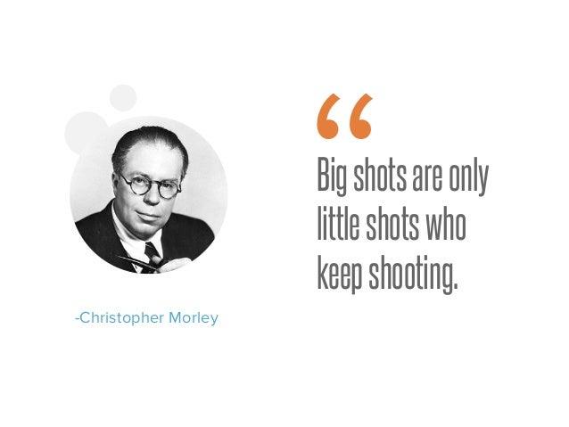 """Bigshotsareonly littleshotswho keepshooting. -Christopher Morley """""""