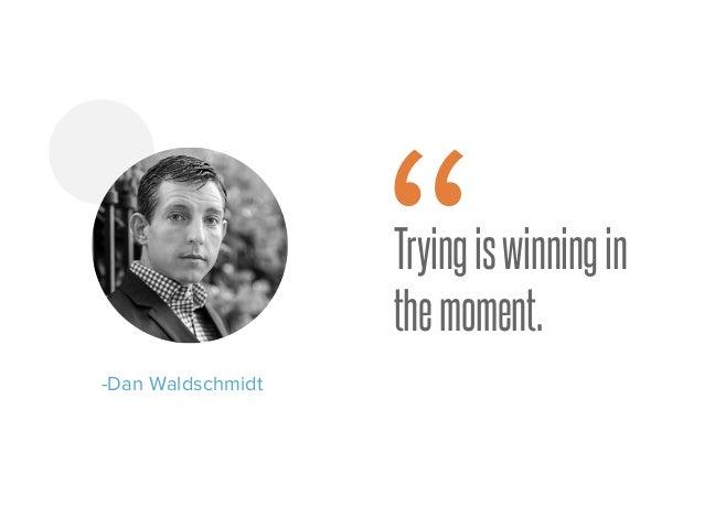 "Tryingiswinningin themoment. -Dan Waldschmidt """