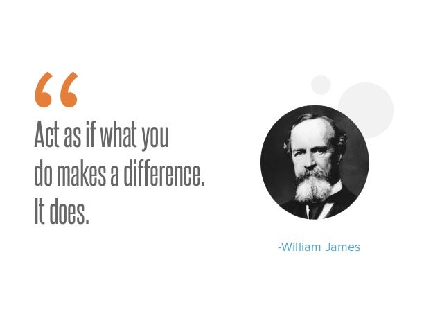 """Actasifwhatyou domakesadifference. Itdoes. -William James """""""