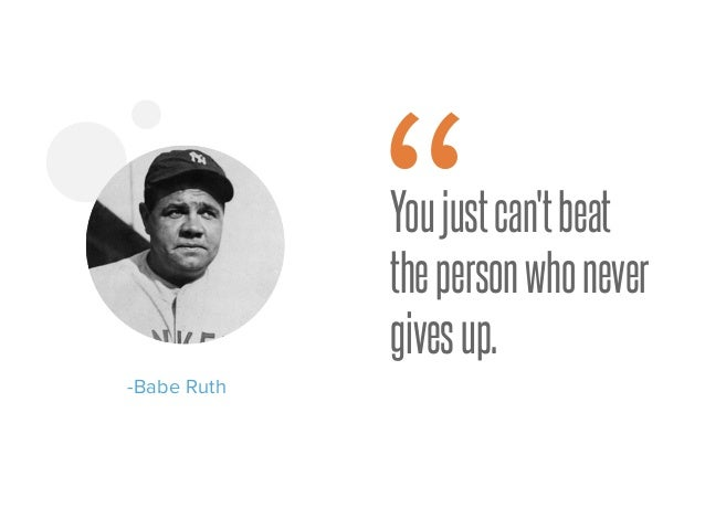 """Youjustcan'tbeat thepersonwhonever givesup. -Babe Ruth """""""