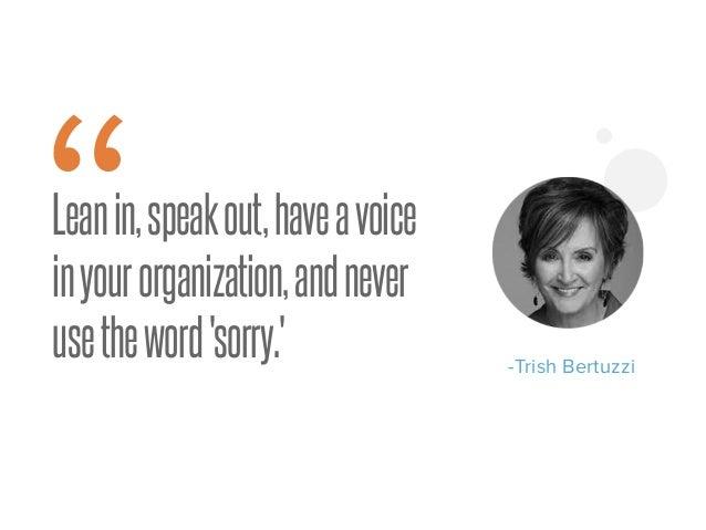 "Leanin,speakout,haveavoice inyourorganization,andnever usetheword'sorry.' "" -Trish Bertuzzi"