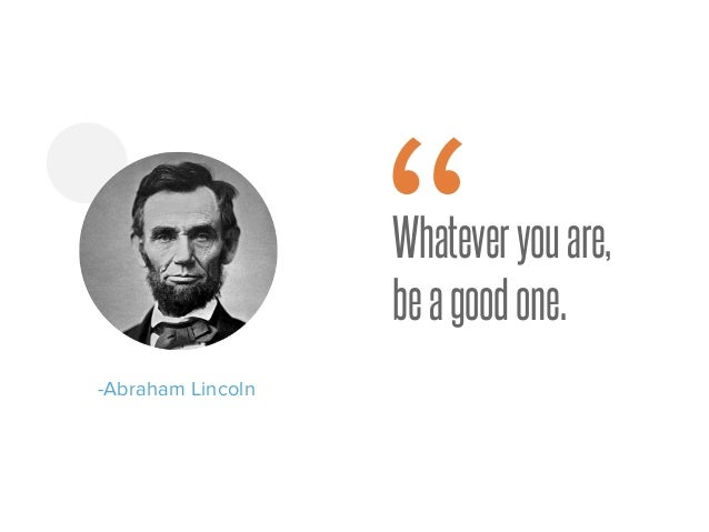 """Whateveryouare, beagoodone. -Abraham Lincoln """""""