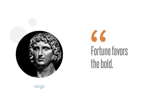 """Fortunefavors thebold. -Virgil """""""