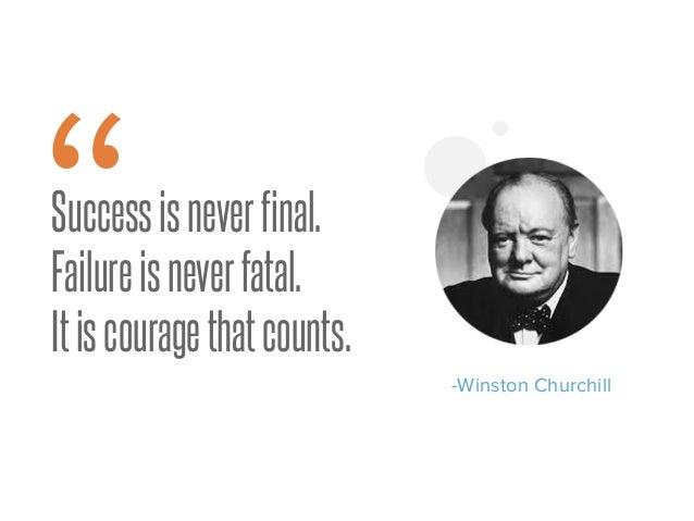 "Successisneverfinal. Failureisneverfatal. Itiscouragethatcounts. "" -Winston Churchill"