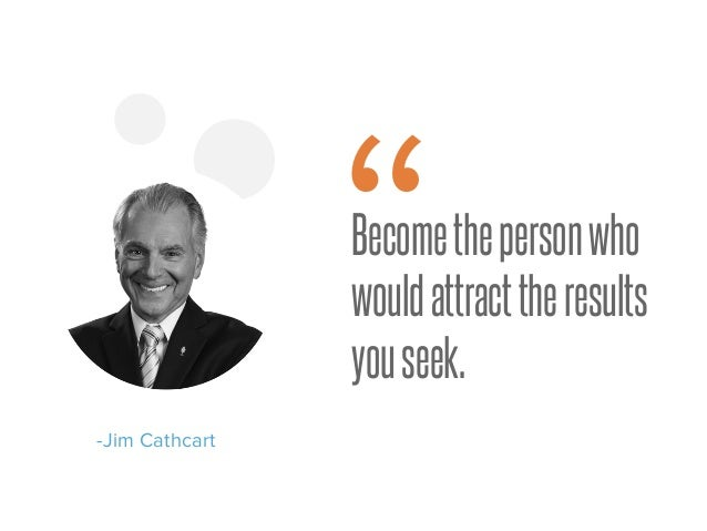 "Becomethepersonwho wouldattracttheresults youseek. -Jim Cathcart """