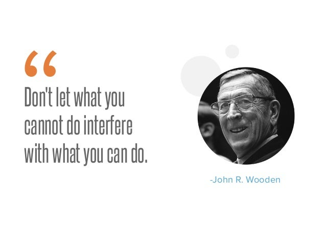 """Don'tletwhatyou cannotdointerfere withwhatyoucando. """" -John R. Wooden"""