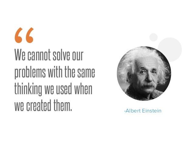 """Wecannotsolveour problemswiththesame thinkingweusedwhen wecreatedthem. """" -Albert Einstein"""
