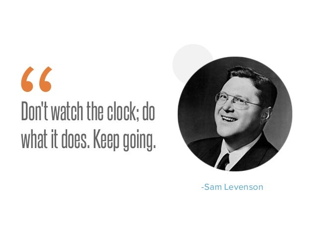 """Don'twatchtheclock;do whatitdoes.Keepgoing. -Sam Levenson """""""