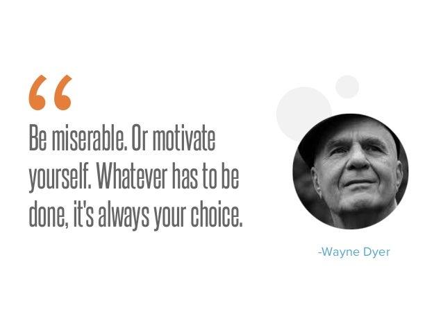 "Bemiserable.Ormotivate yourself.Whateverhastobe done,it'salwaysyourchoice. "" -Wayne Dyer"