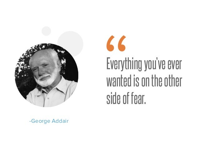 """Everythingyou'veever wantedisontheother sideoffear. -George Addair """""""
