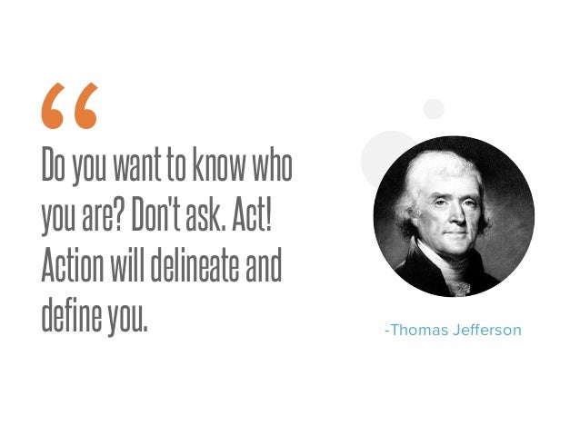 """Doyouwanttoknowwho youare?Don'task.Act! Actionwilldelineateand defineyou. -Thomas Jefferson """""""