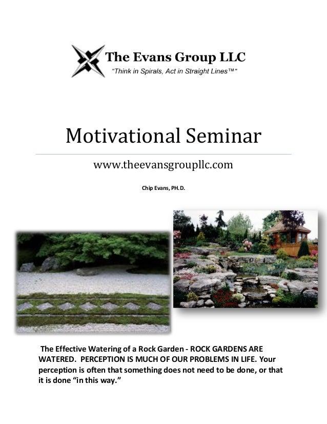 Motivational Seminar www.theevansgroupllc.com Chip Evans, PH.D. The Effective Watering of a Rock Garden - ROCK GARDENS ARE...