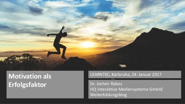 1 Dr. Jochen Robes HQ Interaktive Mediensysteme GmbH/ Weiterbildungsblog LEARNTEC, Karlsruhe, 24. Januar 2017 Motivation a...