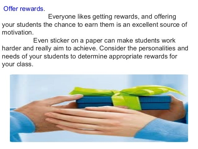 Offer rewards. Everyone likes getting rewards, and offering your students the chance to earn them is an excellent source ...