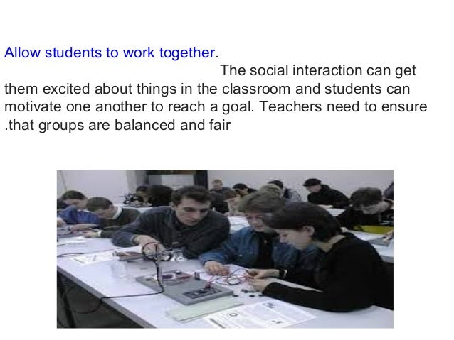 Allow students to work together. The social interaction can get them excited about things in the classroom and students ca...