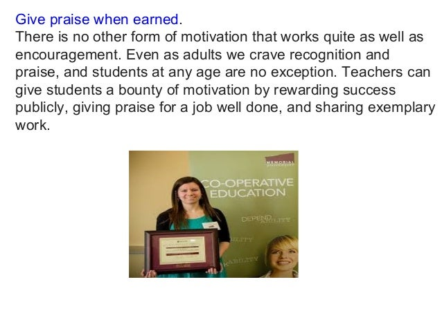 Give praise when earned. There is no other form of motivation that works quite as well as encouragement. Even as adults we...
