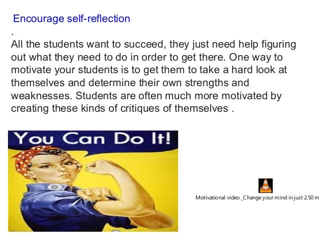 .Encourage self-reflection . All the students want to succeed, they just need help figuring out what they need to do in o...