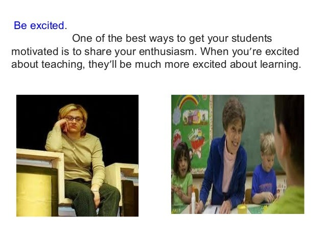 Be excited. One of the best ways to get your students motivated is to share your enthusiasm. When you're excited about te...
