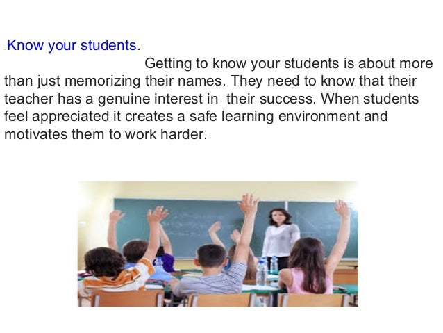 .Know your students. Getting to know your students is about more than just memorizing their names. They need to know that...