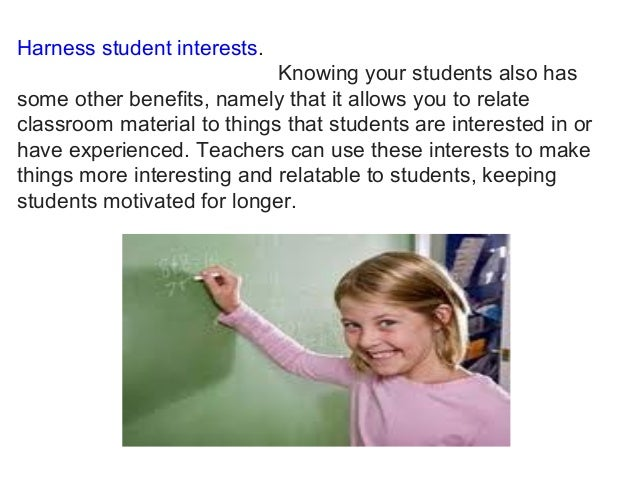 Harness student interests. Knowing your students also has some other benefits, namely that it allows you to relate classro...