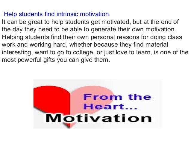 .Help students find intrinsic motivation. It can be great to help students get motivated, but at the end of the day they ...