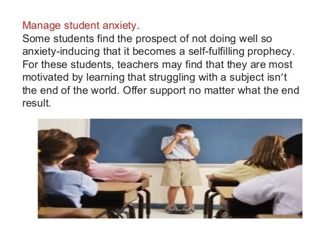 Manage student anxiety. Some students find the prospect of not doing well so anxiety-inducing that it becomes a self-fulfi...